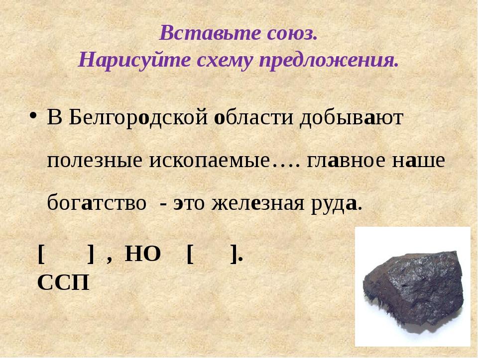 Вставьте союз. Нарисуйте схему предложения. В Белгородской области добывают п...