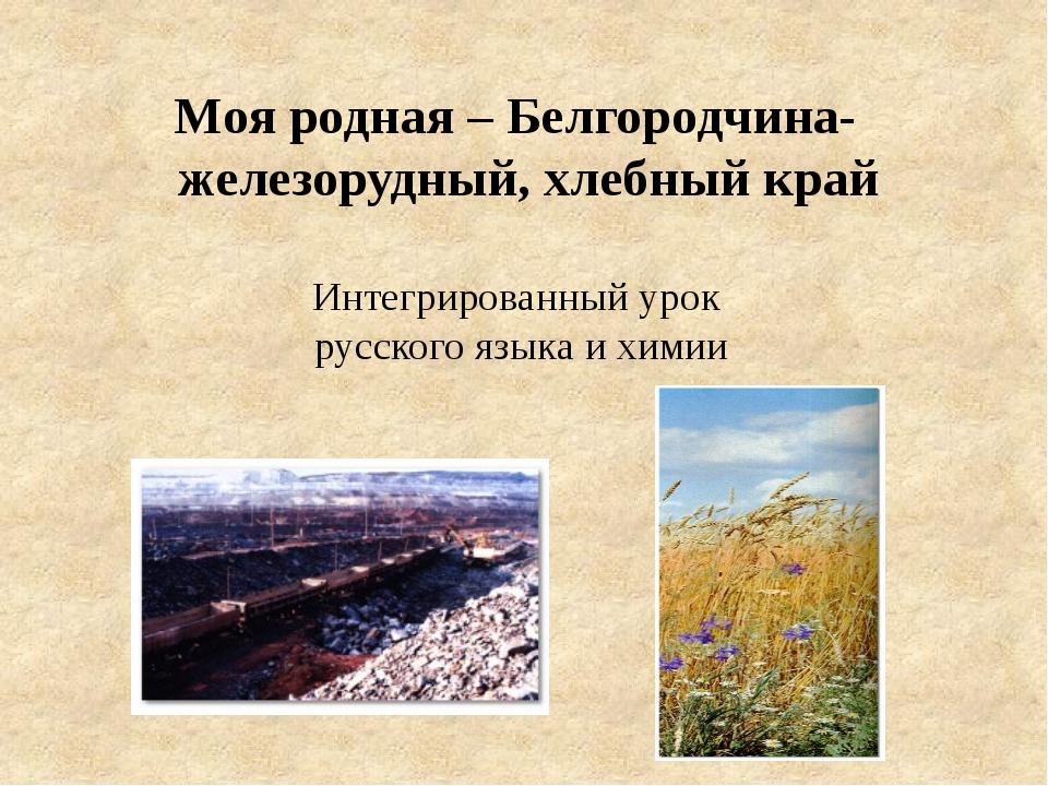 Моя родная – Белгородчина- железорудный, хлебный край Интегрированный урок ру...