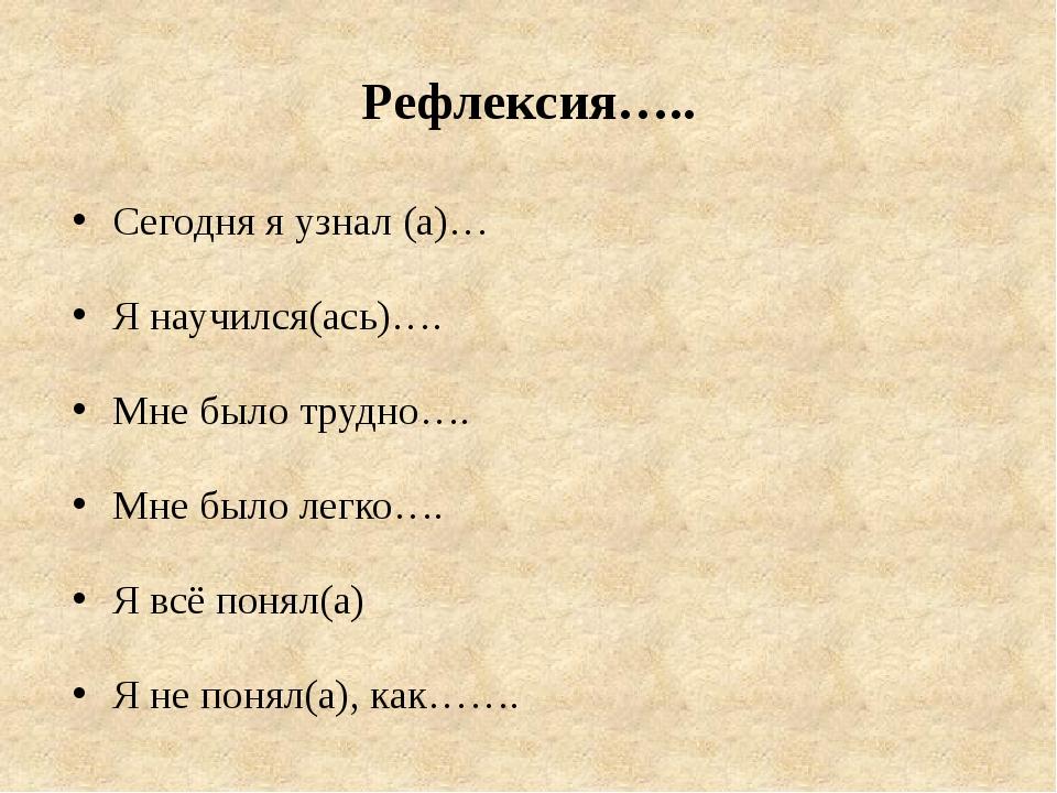 Рефлексия….. Сегодня я узнал (а)… Я научился(ась)…. Мне было трудно…. Мне был...
