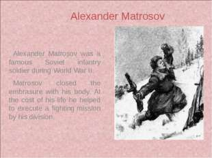Alexander Matrosov was a famous Soviet infantry soldier during World War II.