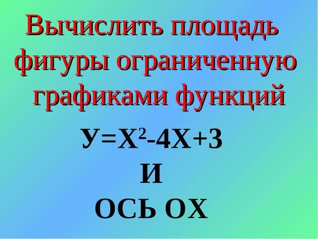 У=Х2-4Х+3 И ОСЬ ОХ Вычислить площадь фигуры ограниченную графиками функций