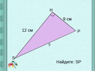 Найдите: SP Н S Р 12 см 9 см ?
