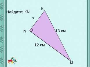 Найдите: КN К ? 12 см 13 cм N М