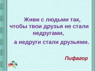 Живи с людьми так, чтобы твои друзья не стали недругами, а недруги стали дру