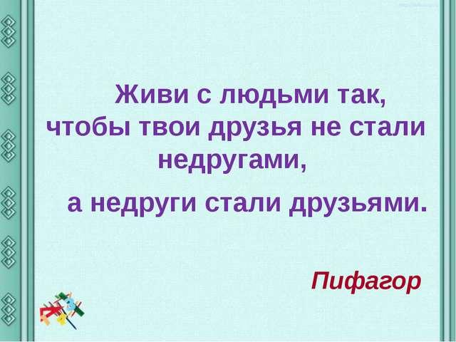 Живи с людьми так, чтобы твои друзья не стали недругами, а недруги стали дру...