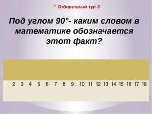 Отборочный тур 3 Под углом 90°- каким словом в математике обозначается этот