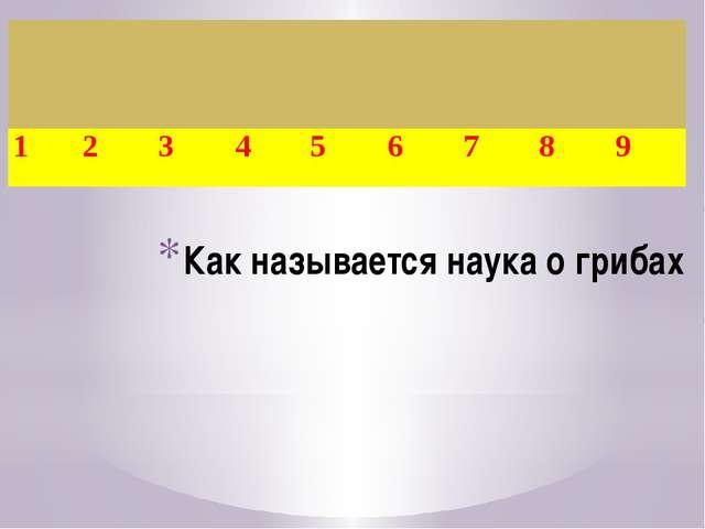 Как называется наука о грибах 1 2 3 4 5 6 7 8 9