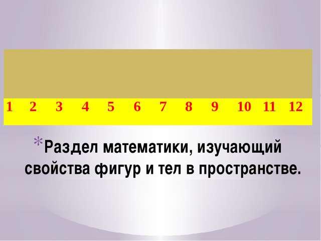 Раздел математики, изучающий свойства фигур и тел в пространстве. 1 2 3 4 5 6...