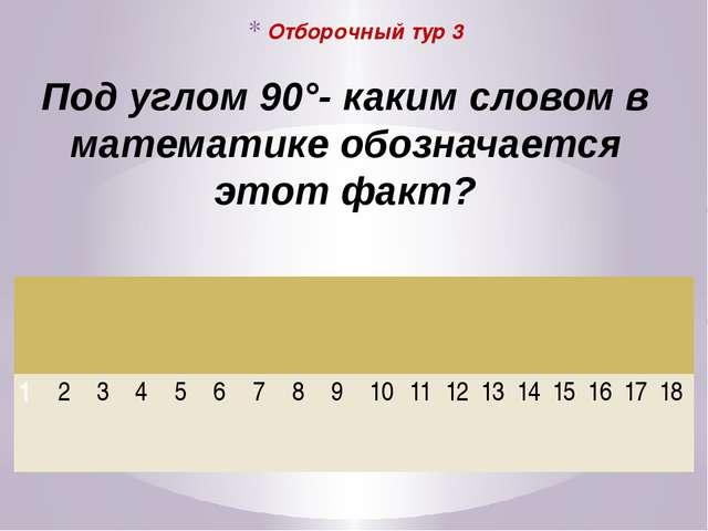 Отборочный тур 3 Под углом 90°- каким словом в математике обозначается этот...