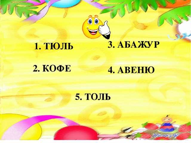1. ТЮЛЬ 2. КОФЕ 3. АБАЖУР 4. АВЕНЮ 5. ТОЛЬ