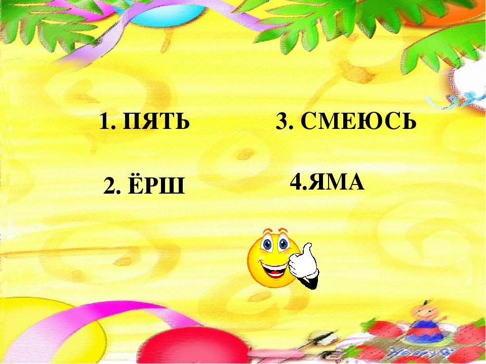 1. ПЯТЬ 2. ЁРШ 3. СМЕЮСЬ 4.ЯМА