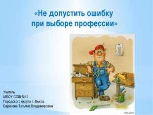«Не допустить ошибку при выборе профессии» Учитель МБОУ СОШ №12 Городского ок