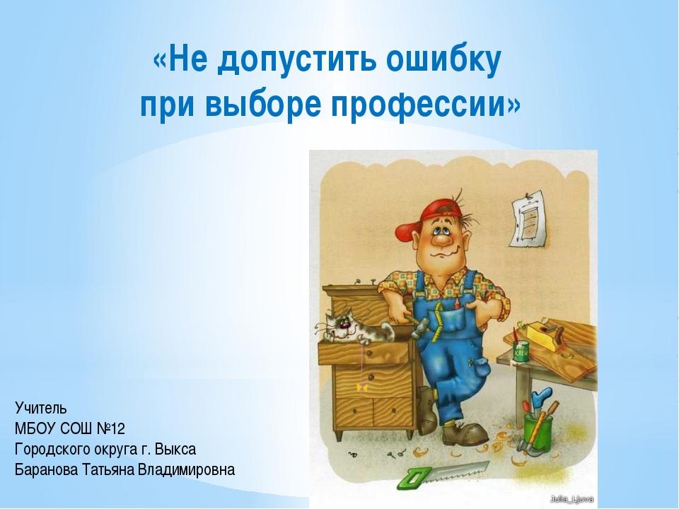«Не допустить ошибку при выборе профессии» Учитель МБОУ СОШ №12 Городского ок...