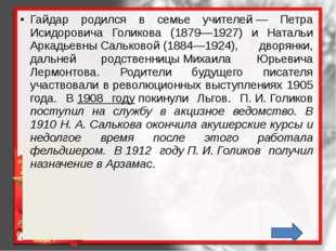 Гайдар родился в семье учителей— Петра Исидоровича Голикова (1879—1927) и Н