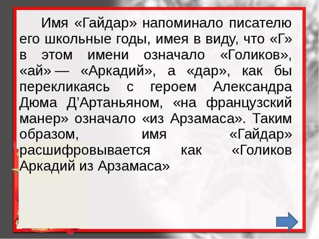 Имя «Гайдар» напоминало писателю его школьные годы, имея в виду, что «Г» в э...