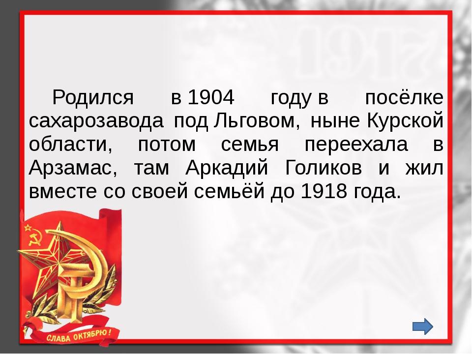Родился в1904 годув посёлке сахарозавода подЛьговом, нынеКурской области...