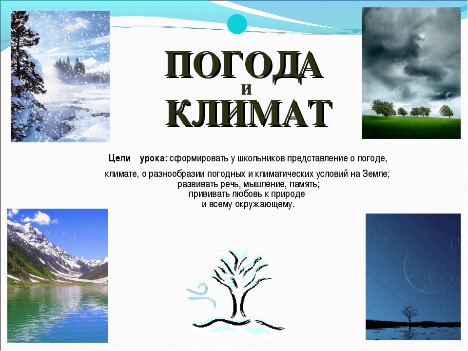 ПОГОДА И КЛИМАТ Цели урока: сформировать у школьников представление о погоде...