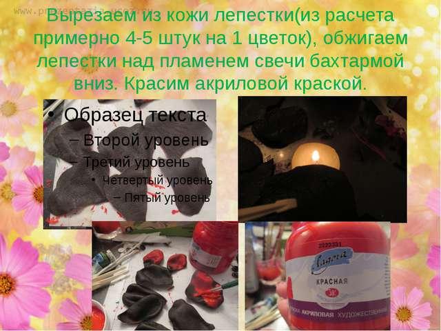 Вырезаем из кожи лепестки(из расчета примерно 4-5 штук на 1 цветок), обжигаем...
