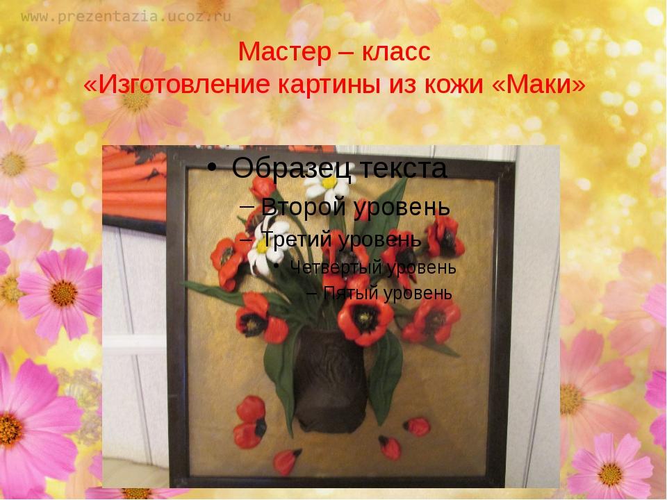 Мастер – класс «Изготовление картины из кожи «Маки»