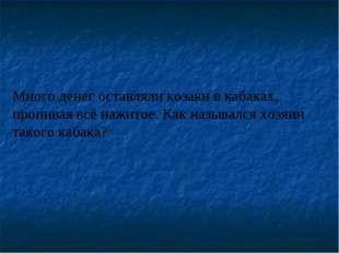 Много денег оставляли козаки в кабаках, пропивая всё нажитое. Как назывался х