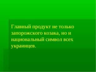 Главный продукт не только запорожского козака, но и национальный символ всех