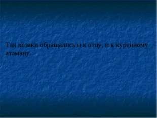 Так козаки обращались и к отцу, и к куренному атаману.
