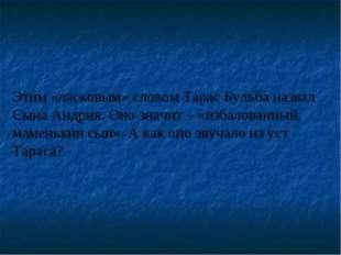 Этим «ласковым» словом Тарас Бульба назвал Сына Андрия. Оно значит – «избалов