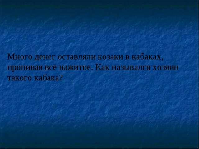 Много денег оставляли козаки в кабаках, пропивая всё нажитое. Как назывался х...