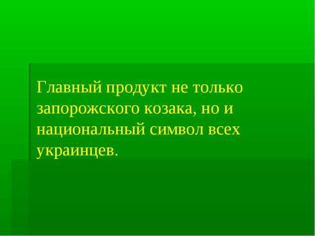 Главный продукт не только запорожского козака, но и национальный символ всех...
