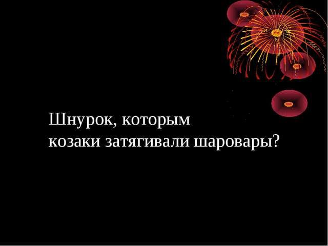 Шнурок, которым козаки затягивали шаровары?