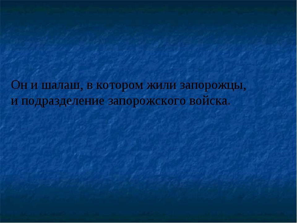 Он и шалаш, в котором жили запорожцы, и подразделение запорожского войска.