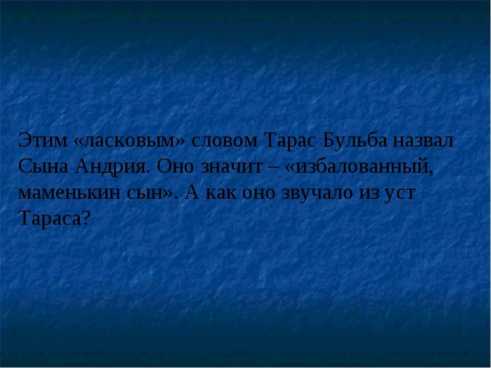Этим «ласковым» словом Тарас Бульба назвал Сына Андрия. Оно значит – «избалов...