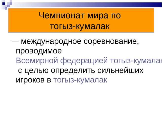 Чемпионат мира по тогыз-кумалак — международное соревнование, проводимое Все...