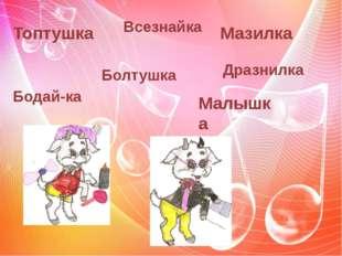 Топтушка Болтушка Всезнайка Бодай-ка Малышка Дразнилка Мазилка
