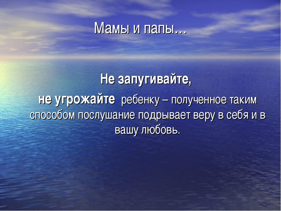 Мамы и папы… Не запугивайте, не угрожайте ребенку – полученное таким способом...
