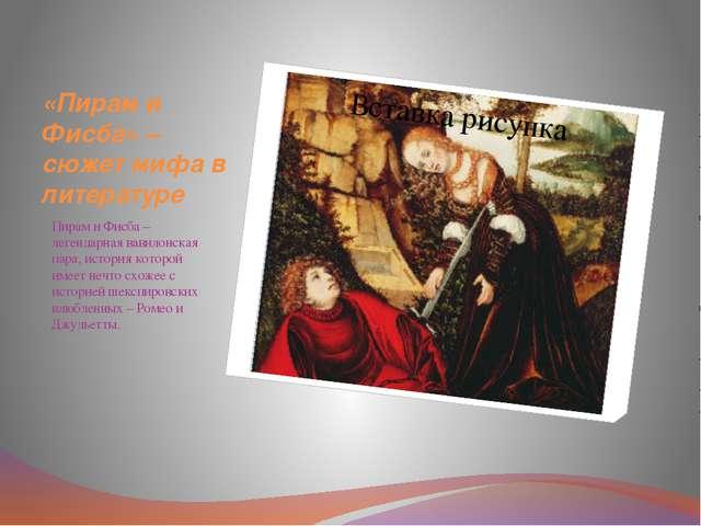 «Пирам и Фисба» – сюжет мифа в литературе Пирам и Фисба – легендарная вавилон...