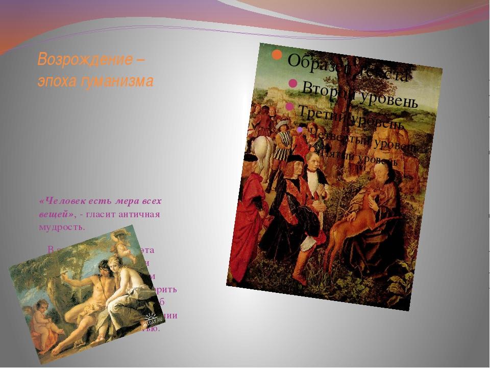 Возрождение – эпоха гуманизма «Человек есть мера всех вещей», - гласит античн...