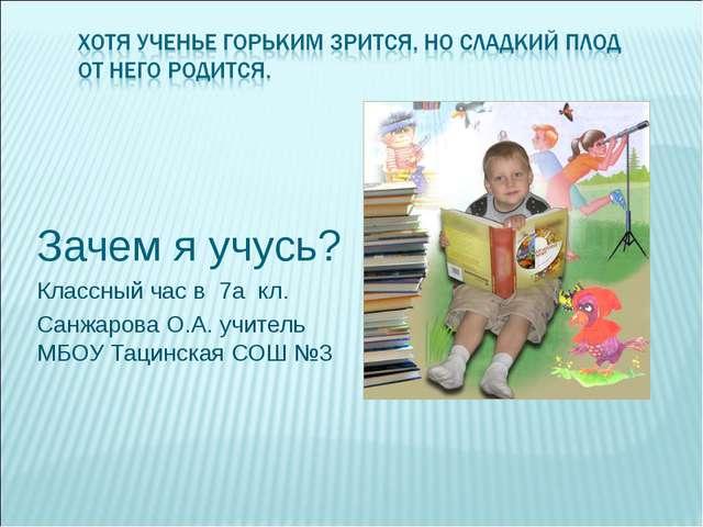 Зачем я учусь? Классный час в 7а кл. Санжарова О.А. учитель МБОУ Тацинская СО...
