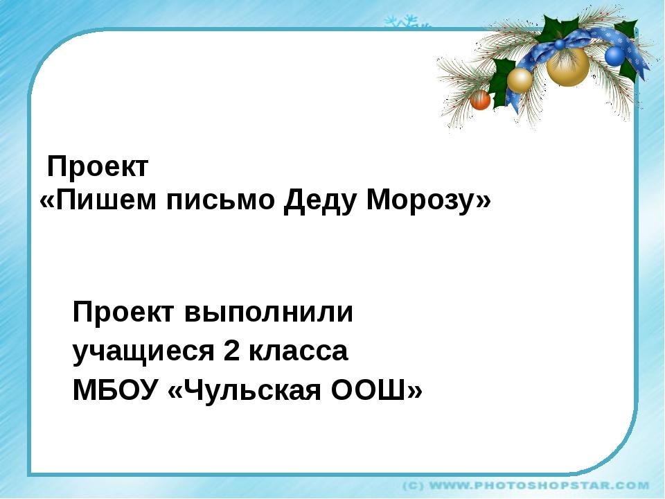 Проект «Пишем письмо Деду Морозу» Проект выполнили учащиеся 2 класса МБОУ «Ч...