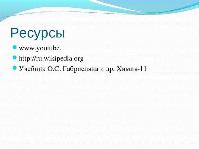 Ресурсы www.youtube. http://ru.wikipedia.org Учебник О.С. Габриеляна и др. Хи...
