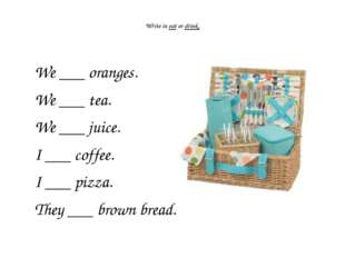 Write in eat or drink. We ___ oranges. We ___ tea. We ___ juice. I ___ coffe