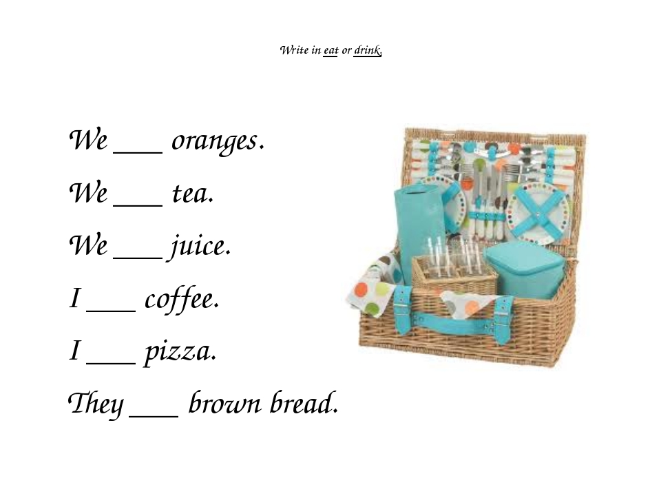 Write in eat or drink. We ___ oranges. We ___ tea. We ___ juice. I ___ coffe...