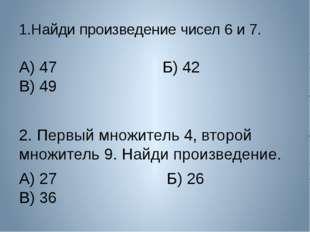 1.Найди произведение чисел 6 и 7. А) 47 Б) 42 В) 49 2. Первый множитель 4, вт