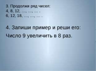 3. Продолжи ряд чисел: 4, 8, 12, …, …, … . 6, 12, 18, …, …, … . 4. Запиши при