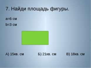 7. Найди площадь фигуры. a=6 см b=3 см А) 15кв. см Б) 21кв. см В) 18кв. см