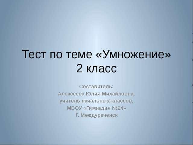 Тест по теме «Умножение» 2 класс Составитель: Алексеева Юлия Михайловна, учит...