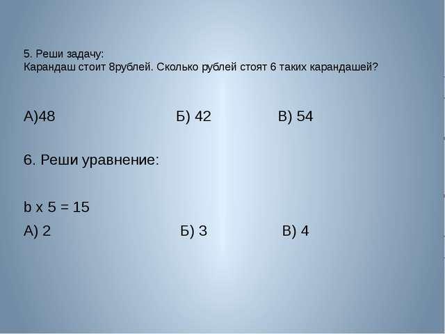 5. Реши задачу: Карандаш стоит 8рублей. Сколько рублей стоят 6 таких карандаш...