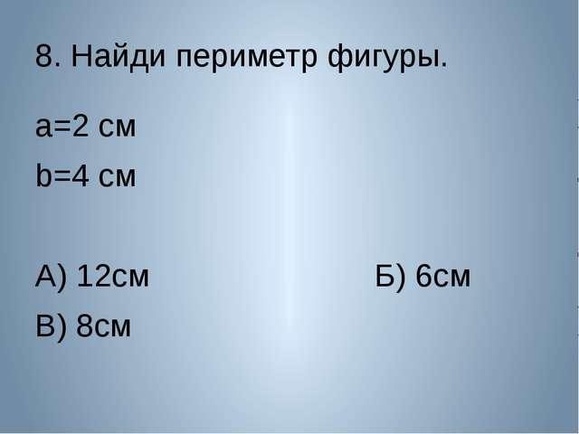 8. Найди периметр фигуры. a=2 см b=4 см А) 12см Б) 6см В) 8см