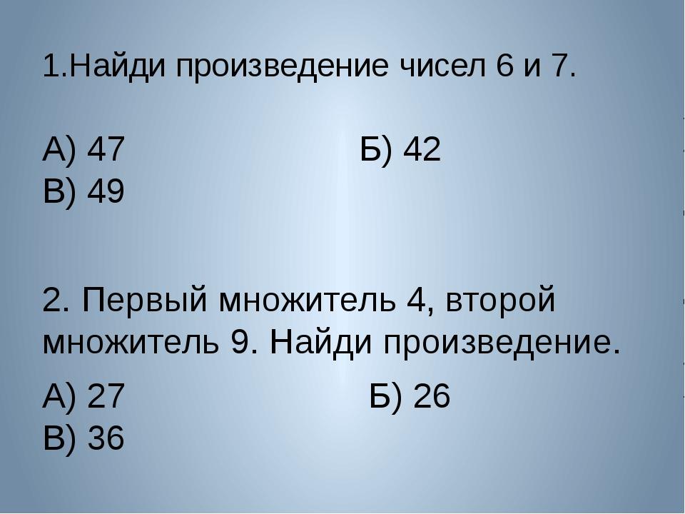 1.Найди произведение чисел 6 и 7. А) 47 Б) 42 В) 49 2. Первый множитель 4, вт...