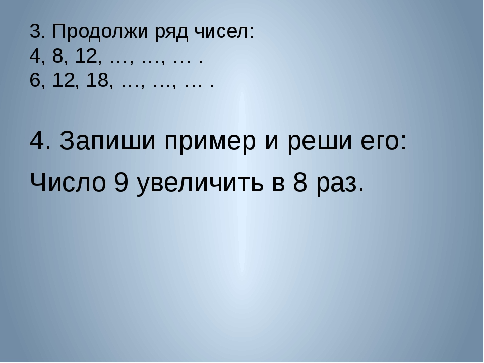 3. Продолжи ряд чисел: 4, 8, 12, …, …, … . 6, 12, 18, …, …, … . 4. Запиши при...